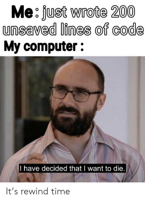 Wrote: Me: just wrote 200  unsaved lines of code  My computer :  I have decided that I want to die. It's rewind time