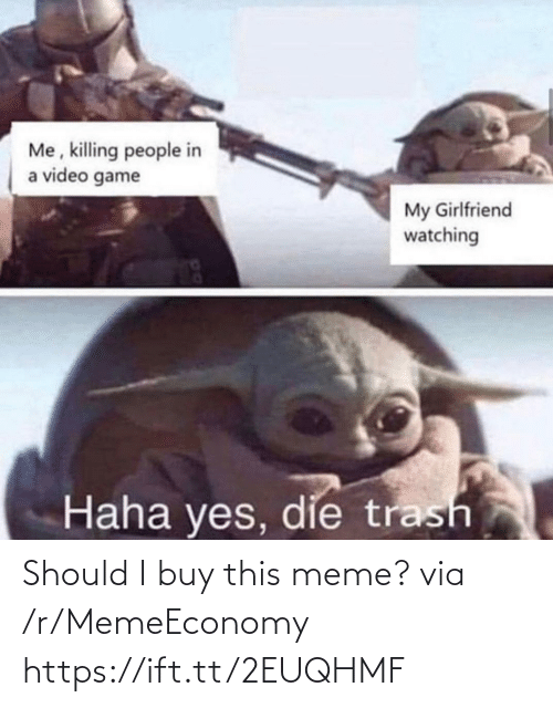video game: Me, killing people in  a video game  My Girlfriend  watching  Haha yes, die trash Should I buy this meme? via /r/MemeEconomy https://ift.tt/2EUQHMF