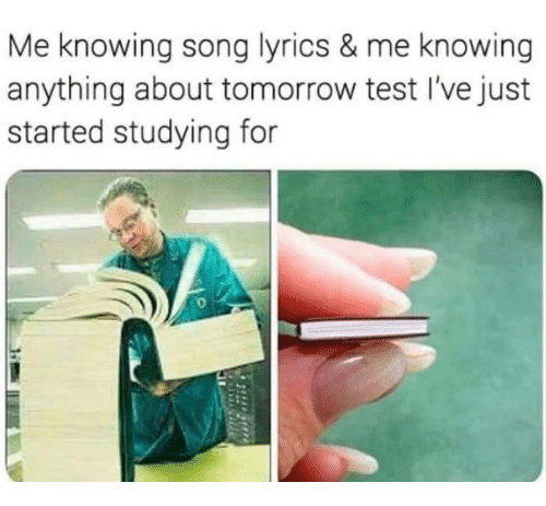 Lyrics, Song Lyrics, and Test: Me knowing song lyrics & me knowing  anything about tomorrow test l've just  started studying for  0