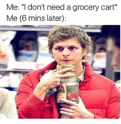 """Grocery Cart,  Need, and  Later: Me: """"l don't need a grocery cart""""  Me (6 mins later)"""