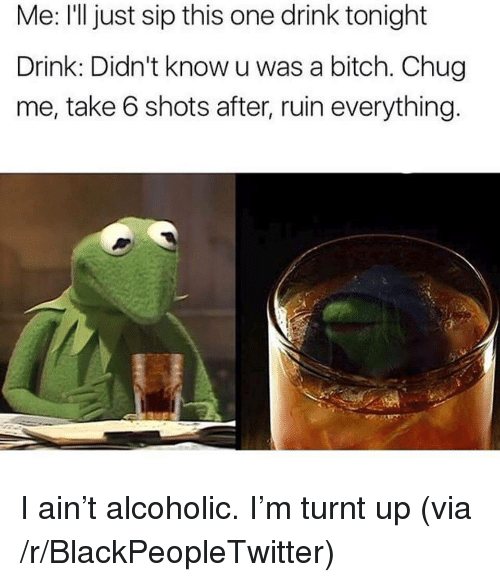 take 6: Me: l just sip this one drink tonight  Drink: Didn't know u was a bitch. Chug  me, take 6 shots after, ruin everything <p>I ain&rsquo;t alcoholic. I&rsquo;m turnt up (via /r/BlackPeopleTwitter)</p>