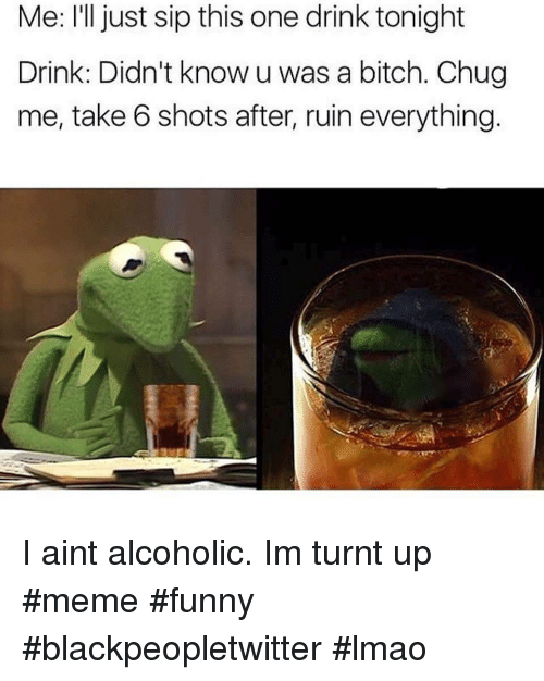 take 6: Me: l just sip this one drink tonight  Drink: Didn't know u was a bitch. Chug  me, take 6 shots after, ruin everything I aint alcoholic. Im turnt up #meme #funny #blackpeopletwitter #lmao