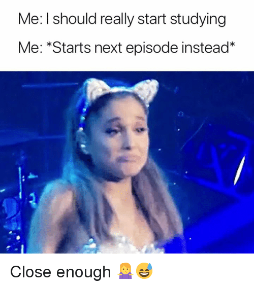 "Next, Close Enough, and Really: Me: l should really start studying  Me: ""Starts next episode instead* Close enough 🤷‍♀️😅"