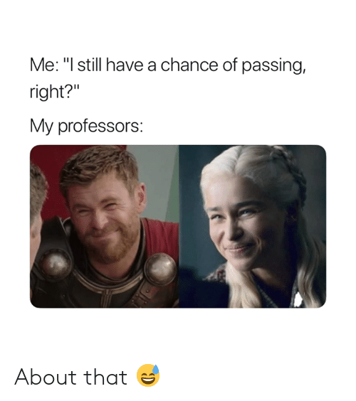 "Chance, Still, and Right: Me: ""l still have a chance of passing,  right?""  My professors: About that 😅"