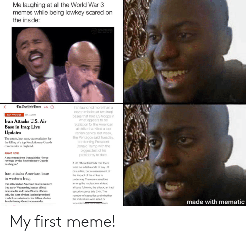 """Impact Of: Me laughing at all the World War 3  memes while being lowkey scared on  the inside:  STLA SOMETHING  L0/TO LAUGH AT  The New York Eimes  O  AA  Iran launched more than a  dozen missiles at two Iraqi  bases that hold US troops in  what appears to be  LIVE UPDATES  Jan. 7, 2020  Iran Attacks U.S. Air  Base in Iraq: Live  Updates  retaliation for the American  airstrike that killed a top  Iranian general last week,  the Pentagon said Tuesday,  confronting President  Donald Trump with the  biggest test of his  presidency to date.  The attack, Iran says, was retaliation for  the killing of a top Revolutionary Guards  commander in Baghdad.  RIGHT NOW  A statement from Iran said the """"fierce  revenge by the Revolutionary Guards  has begun.""""  A US official told CNN that there  were no initial reports of any US  casualties, but an assessment of  Iran attacks American base  the impact of the strikes is  in western Iraq.  underway. There are casualties  among the Iraqis at Ain al-Asad  airbase following the attack, an Iraqi  Iran attacked an American base in western  Iraq early Wednesday, Iranian official  news media and United States officials  said, the start of what Iran had promised  would be retaliation for the killing of a top  security source tells CNN. The  number of casualties and whether  the individuals were killed or  made with mematic  Revolutionary Guards commander.  wounded waS TIOI meutatelv My first meme!"""