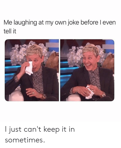 Dank, 🤖, and Own: Me laughing at my own joke before l even  tell it I just can't keep it in sometimes.