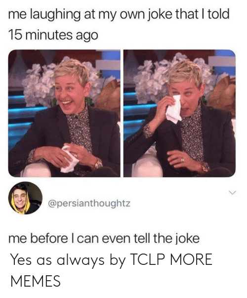 Dank, Memes, and Target: me laughing at my own joke that I told  15 minutes ago  @persianthoughtz  me before l can even tell the joke Yes as always by TCLP MORE MEMES