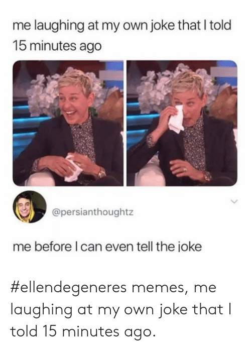 Memes, Can, and Own: me laughing at my own joke that I told  15 minutes ago  @persianthought  me before I can even tell the ioke #ellendegeneres memes, me laughing at my own joke that I told 15 minutes ago.