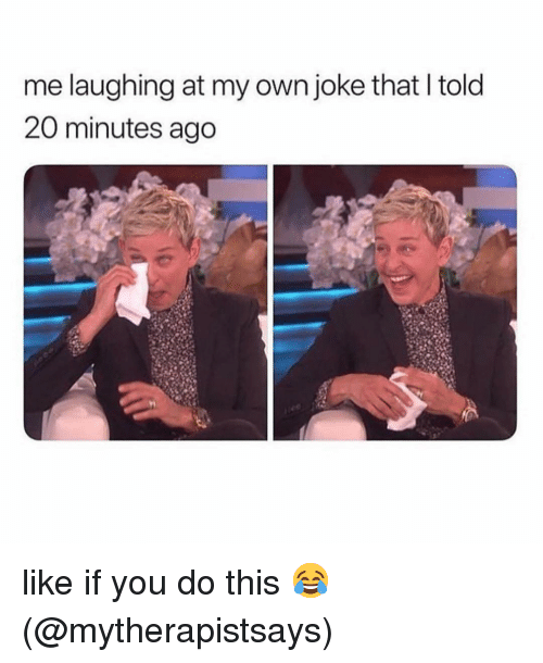 Memes, 🤖, and Own: me laughing at my own joke that I told  20 minutes ago like if you do this 😂 (@mytherapistsays)