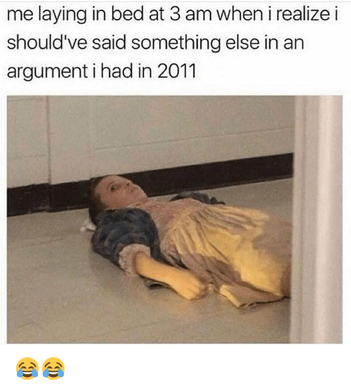 Funny, Something Else, and Argument: me laying in bed at 3 am when i realize i  should've said something else in an  argument i had in 2011 😂😂