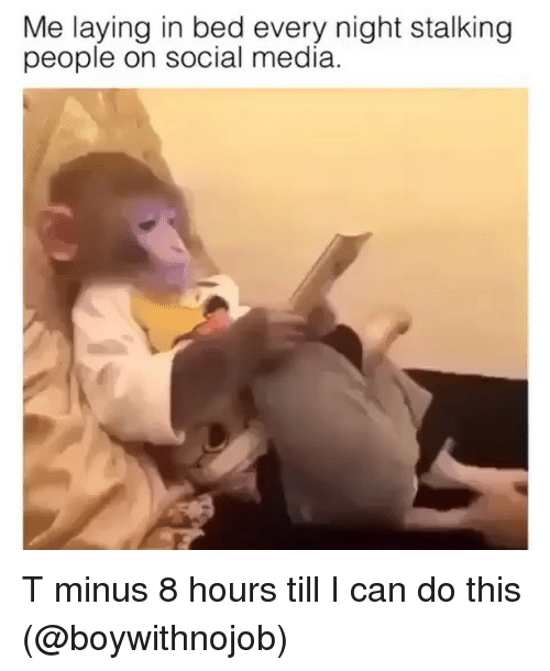 Social Media, Stalking, and Girl Memes: Me laying in bed every night stalking  people on social media T minus 8 hours till I can do this (@boywithnojob)