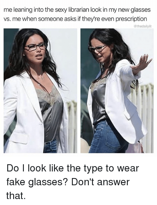 Sexyness: me leaning into the sexy librarian look in my new glasses  vs. me when someone asks if they're even prescription  @thedailylit Do I look like the type to wear fake glasses? Don't answer that.