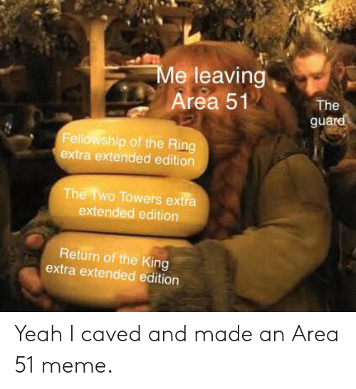 Meme, Yeah, and The Ring: Me leaving  Area 51  The  guard  Fellowship of the Ring  extra extended edition  The Two Towers extra  extended edition  Return of the King  extra extended edition Yeah I caved and made an Area 51 meme.
