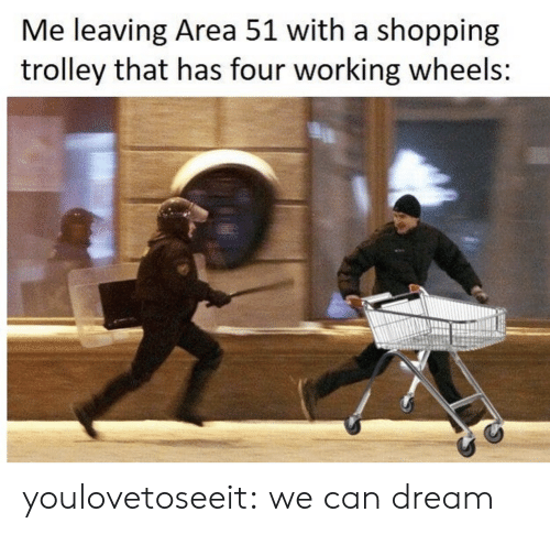 Shopping: Me leaving Area 51 with a shopping  trolley that has four working wheels: youlovetoseeit:  we can dream