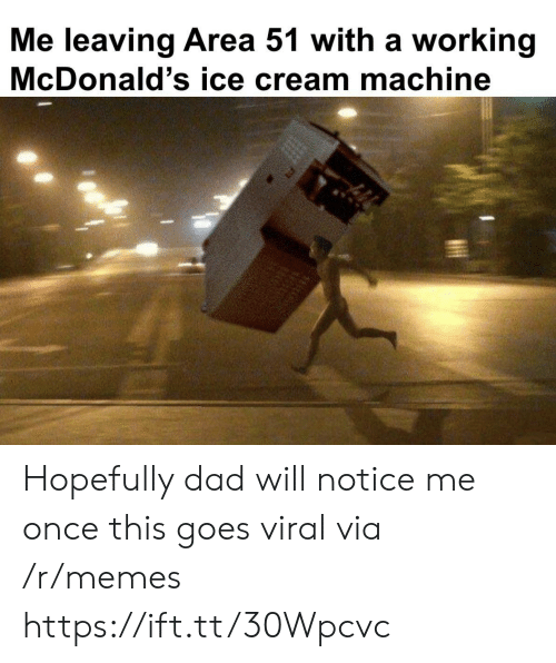 notice me: Me leaving Area 51 with a working  McDonald's ice cream machine Hopefully dad will notice me once this goes viral via /r/memes https://ift.tt/30Wpcvc