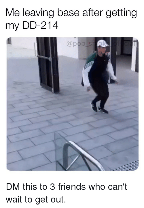 Friends, Memes, and 🤖: Me leaving base after getting  my DD-214 DM this to 3 friends who can't wait to get out.