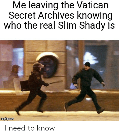 Reddit, The Real Slim Shady, and The Real: Me leaving the Vatican  Secret Archives knowing  who the real Slim Shady is  imgflip com I need to know