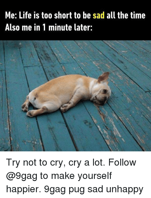 Pugly: Me: Life is too short to be sad all the time  Also me in 1 minute later: Try not to cry, cry a lot. Follow @9gag to make yourself happier. 9gag pug sad unhappy