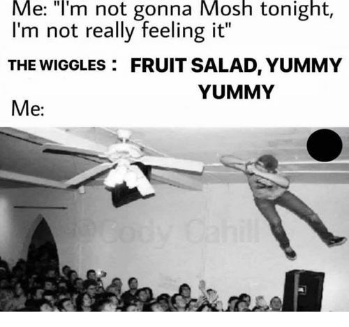 """Yummy, The Wiggles, and Fruit: Me:  """"lI'm  not  gonna  Mosh  tonight,  I'm not really feeling it""""  THE WIGGLES FRUIT SALAD, YUMMY  Me:  YUMMY"""