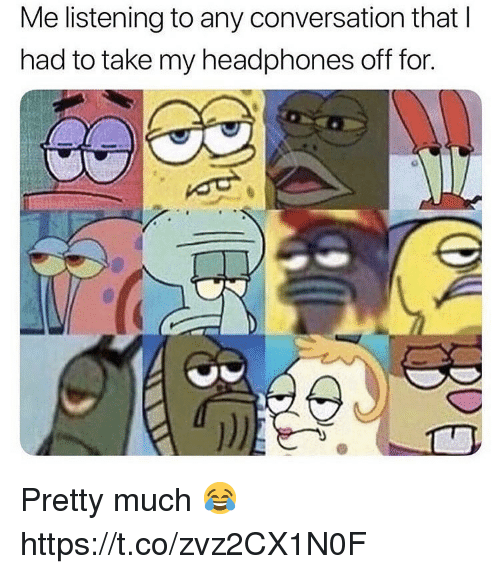 Headphones, For, and Pretty: Me listening to any conversation thatI  had to take my headphones off for. Pretty much 😂 https://t.co/zvz2CX1N0F