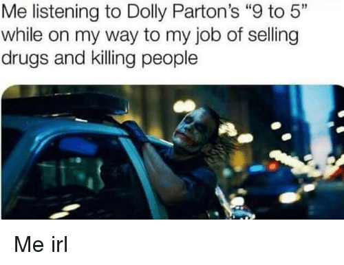 """Drugs, Irl, and Me IRL: Me listening to Dolly Parton's """"9 to 5""""  while on my way to my job of selling  drugs and killing people Me irl"""