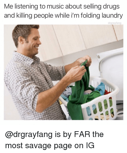 Drugs, Laundry, and Music: Me listening to music about selling drugs  and killing people while i'm folding laundry  drgrayfang @drgrayfang is by FAR the most savage page on IG