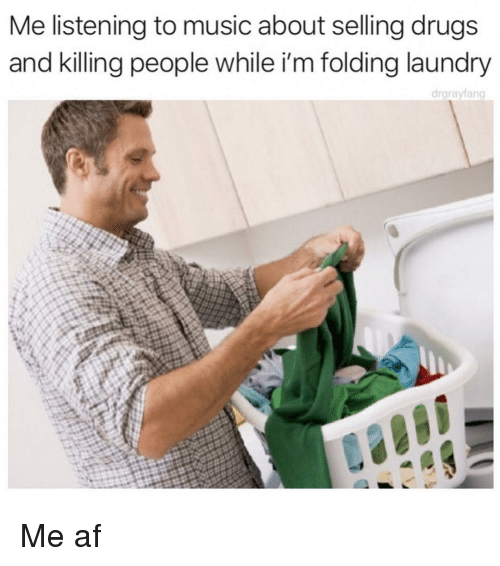 Af, Drugs, and Laundry: Me listening to music about selling drugs  and killing people while i'm folding laundry  drgrayfang Me af