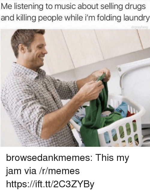 My Jam: Me listening to music about selling drugs  and killing people while i'm folding laundry browsedankmemes:  This my jam via /r/memes https://ift.tt/2C3ZYBy