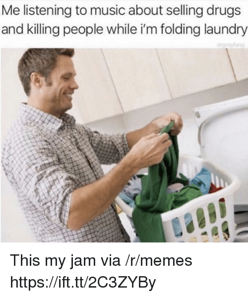 My Jam: Me listening to music about selling drugs  and killing people while i'm folding laundry This my jam via /r/memes https://ift.tt/2C3ZYBy