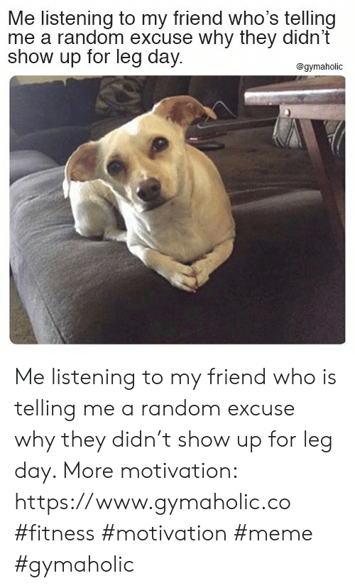 Meme, Leg Day, and Fitness: Me listening to my friend who's telling  me a random excuse why they didn't  show up for leg day  @gymaholic Me listening to my friend who is telling me a random excuse why they didn't show up for leg day.  More motivation: https://www.gymaholic.co  #fitness #motivation #meme #gymaholic