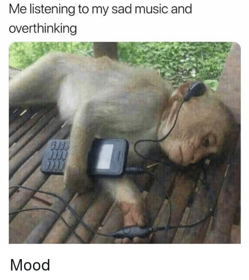 Memes, Mood, and Music: Me listening to my sad music and  overthinking  9350 Mood