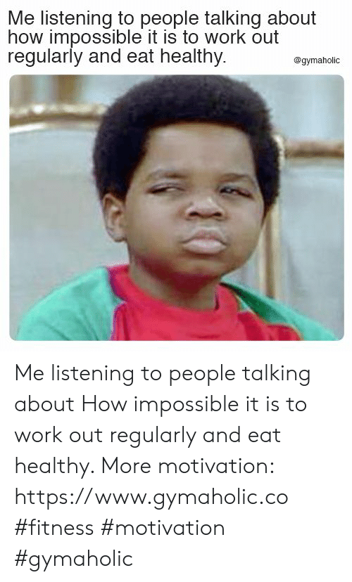 Work, Fitness, and How: Me listening to people talking about  how impossible it is to work out  regularly and eat healthy.  @gymaholic Me listening to people talking about  How impossible it is to work out regularly and eat healthy.  More motivation: https://www.gymaholic.co  #fitness #motivation #gymaholic