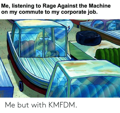 rage: Me, listening to Rage Against the Machine  on my commute to my corporate job.  facebook.com/chetdolan  chef dolan Me but with KMFDM.