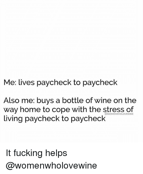 homely: Me: lives paycheck to paycheck  Also me: buys a bottle of wine on the  way home to cope with the stress of  living paycheck to paycheck  @WOMENWHOLOVEWINE It fucking helps @womenwholovewine