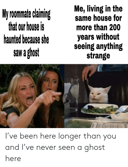 Saw, Ghost, and House: Me, living in the  same house for  more than 200  My roomate claining  that our house is  haunted because she  years without  seeing anything  strange  saw a ghost I've been here longer than you and I've never seen a ghost here