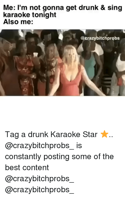 Drunk, Memes, and Best: Me: l'm not gonna get drunk & sing  karaoke tonight  Also me:  @crazybitchprobs Tag a drunk Karaoke Star ⭐️.. @crazybitchprobs_ is constantly posting some of the best content @crazybitchprobs_ @crazybitchprobs_