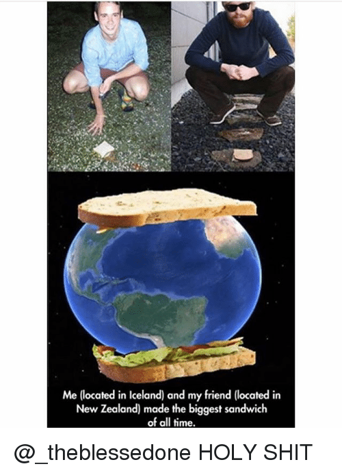 Memes, Shit, and Iceland: Me (located in Iceland) and my friend (located in  New Zealand) made the biggest sandwich  of all time. @_theblessedone HOLY SHIT