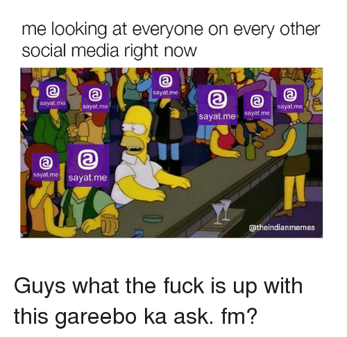 Memes, Social Media, and ask.fm: me looking at everyone on every other  social media right now  say at me i  Sayat me  Sayat me  Sayat me  Sayat me  sayat me  sayat me  sayat me  atheindianmemes Guys what the fuck is up with this gareebo ka ask. fm?