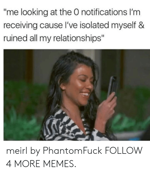 "Isolated: ""me looking at the 0 notifications I'm  receiving cause l've isolated myself &  ruined all my relationships"" meirl by PhantomFuck FOLLOW 4 MORE MEMES."