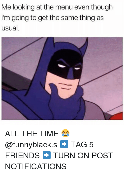Friends, Time, and Dank Memes: Me looking at the menu even though  i'm going to get the same thing as  usual ALL THE TIME 😂 @funnyblack.s ➡️ TAG 5 FRIENDS ➡️ TURN ON POST NOTIFICATIONS