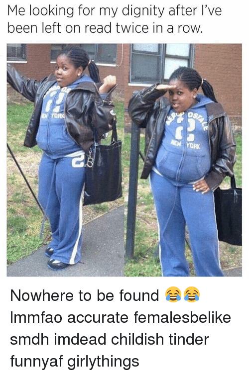 Memes, Tinder, and Childish: Me looking for my dignity after l've  been left on read twice in a row  YORK Nowhere to be found 😂😂 lmmfao accurate femalesbelike smdh imdead childish tinder funnyaf girlythings