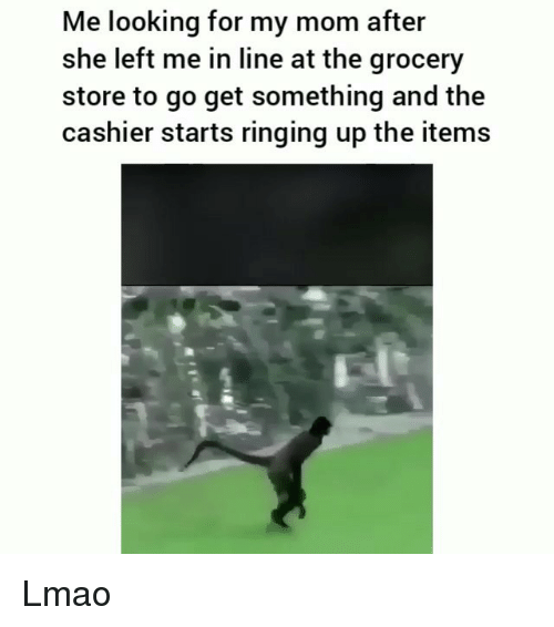 Funny, Lmao, and Mom: Me looking for my mom after  she left me in line at the grocery  store to go get something and the  cashier starts ringing up the items Lmao