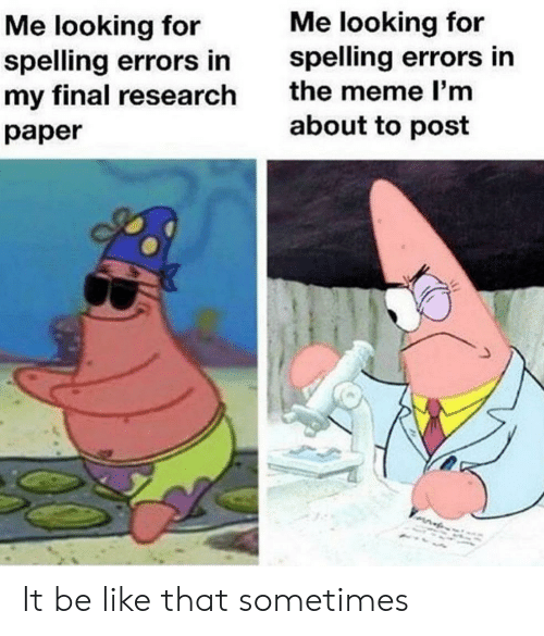 Be Like, Meme, and Looking: Me looking for  spelling errors in  the meme l'm  Me looking for  spelling errors in  my final research  about to post  раper It be like that sometimes