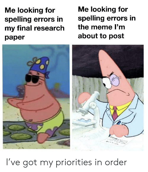 Meme, Got, and Looking: Me looking for  spelling errors in  the meme l'm  Me looking for  spelling errors in  my final research  about to post  раper I've got my priorities in order
