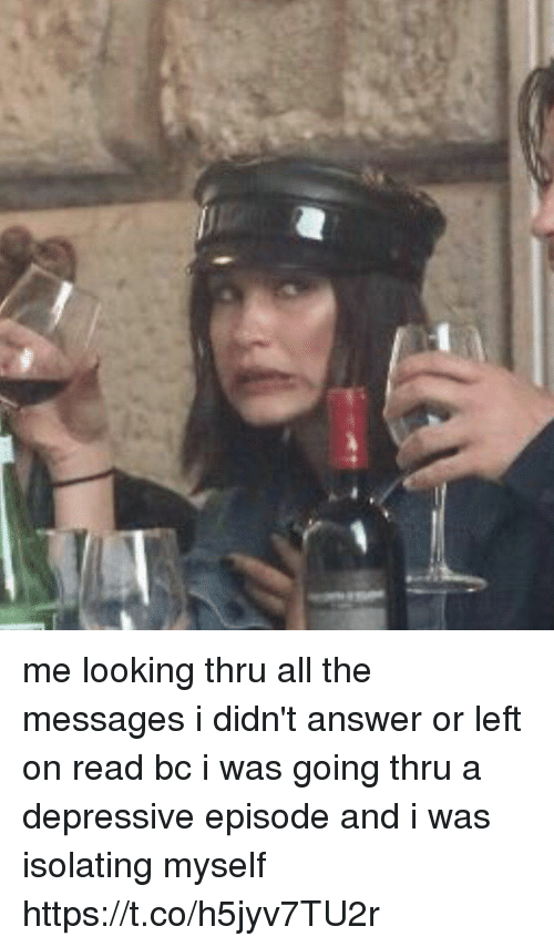 Funny, All The, and Answer: me looking thru all the messages i didn't answer or left on read bc i was going thru a depressive episode and i was isolating myself https://t.co/h5jyv7TU2r