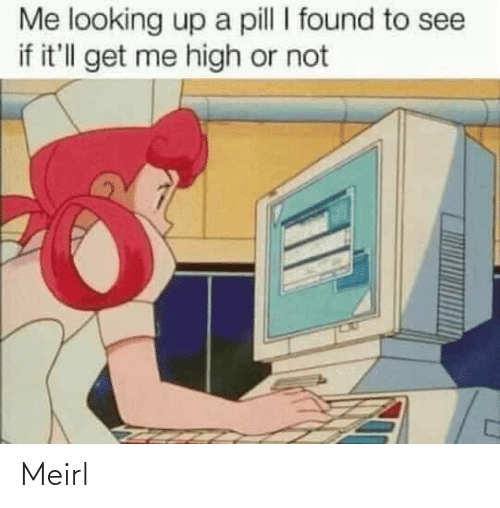 looking up: Me looking up a pill I found to see  if it'll get me high or not Meirl