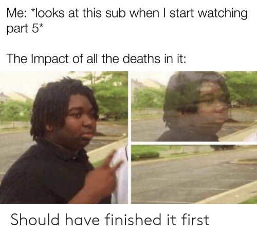 Impact Of: Me: *looks at this sub when I start watching  part 5*  The Impact of all the deaths in it: Should have finished it first