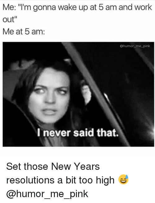 "5 Am, Gym, and New Year's Resolutions: Me: ""'m gonna wake up at 5 am and work  out""  Me at 5 am:  @humor me_pink  I never said that. Set those New Years resolutions a bit too high 😅 @humor_me_pink"