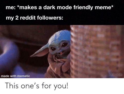 Followers: me: *makes a dark mode friendly meme*  my 2 reddit followers:  babyoda  made with mematic This one's for you!