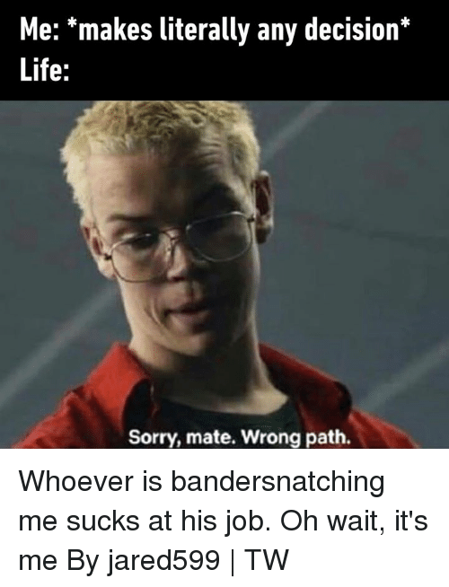 Dank, Life, and Sorry: Me: *makes literally any decision*  Life:  Sorry, mate. Wrong path. Whoever is bandersnatching me sucks at his job. Oh wait, it's me  By jared599 | TW